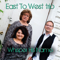 Whisper His Name — East to West Trio