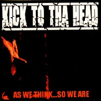 AS WE THINK...SO WE ARE — KICK TO THA HEAD
