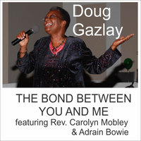 The Bond Between You And Me (feat. Rev. Carolyn Mobley & Adrain Bowie) — Doug Gazlay