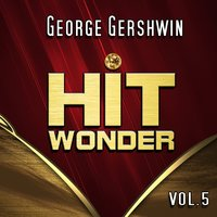 Hit Wonder: George Gershwin, Vol. 5 — Джордж Гершвин