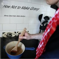 How Not to Make Gravy (feat. Mark Sutton) — Benny Davis