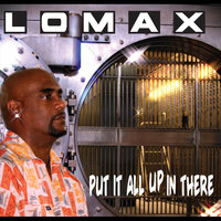 Put It All Up in There — Lomax