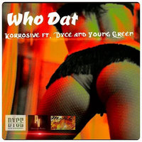 Who Dat — Korrosive, Young Green, Korrosive feat. Dyce, Young Green