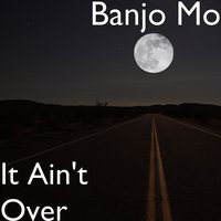It Ain't Over — Banjo Mo