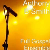 Full Gospel Ensemble — Anthony B Smith