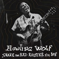 Shake the Red Rooster for Me — Howlin' Wolf