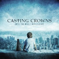 Until The Whole World Hears — Casting Crowns