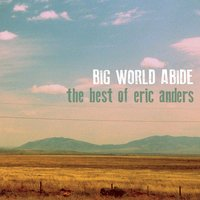 Big World Abide: The Best of Eric Anders — Eric Anders