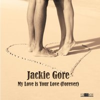 My Love Is Your Love (Forever) — Jackie Gore