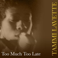 Too Much Too Late — Tammi Lavette