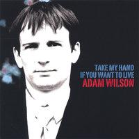 Take My Hand If You Want To Live — Adam Wilson