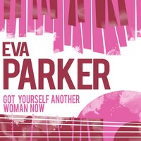 Got Yourself Another Woman Now — Eva Parker