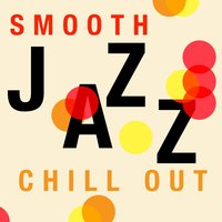 Smooth Jazz Chill Out — The Smooth Jazz Players, Groove Chill Out Players, The Piano Lounge Players, Groove Chill Out Players|The Piano Lounge Players|The Smooth Jazz Players