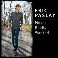 Never Really Wanted — Eric Paslay