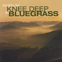 When I'm Knee Deep in Bluegrass — Pete Goble