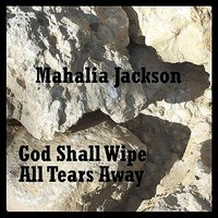 God Shall Wipe All Tears Away — Mahalia Jackson