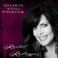 When You Praise — Rachel Rodriguez