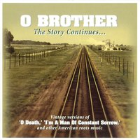 "O Brother - The Story Continues: Vintage Versions Of ""O Death,"" ""I'm a Man of Constant Sorrow,"" And Other American Roots Music — сборник"