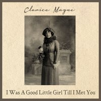 I Was a Good Little Girl Till I Met You — Clarice Mayne