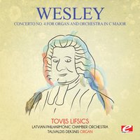 Wesley: Concerto No. 4 for Organ and Orchestra in C Major — Latvian Philharmonic Chamber Orchestra, Charles Wesley, Tovijs Lifsics, Talivaldis Deksnis