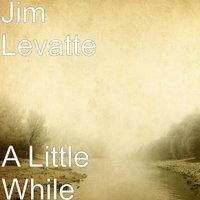 A Little While — Jim Levatte