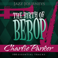 Jazz Journeys Presents the Birth of Bebop - Charlie Parker (100 Essential Tracks) — Charlie Parker