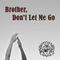 Brother, Don't Let Me Go — The Glimpses