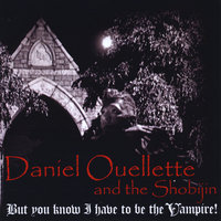 But you know I have to be the Vampire! — Daniel Ouellette and the Shobijin