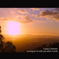 As Long as I'm with You When It Ends — Casey Chisholm