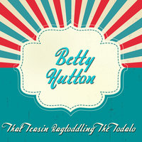 That Teasin Ragtoddling the Todalo — Betty Hutton