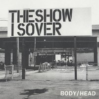 The Show Is Over — Body, Head
