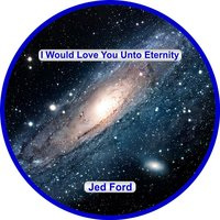 I Would Love You Unto Eternity — Jed Ford