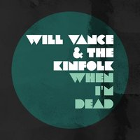 When I'm Dead — Will Vance & the Kinfolk