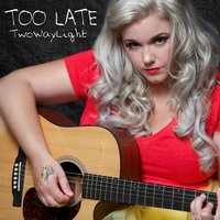 Too Late — Two Way Light