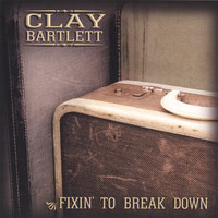 Fixin' To Break Down — Clay Bartlett