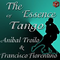 The Essence Of Tango: Aníbal Troilo & Francisco Fiorentino — Anibal Troilo, Francisco Fiorentino
