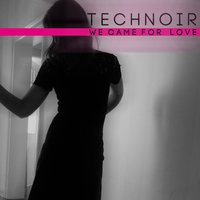 We Came for Love — Technoir
