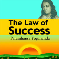 The Law of Success: Using the Power of Spirit to Create Health, Prosperity, and Happiness — Paramahansa Yogananda