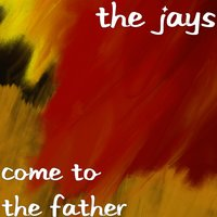Come to the Father — The Jays
