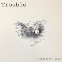 Trouble — Sincerely, Iris