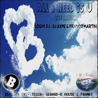All I Need Is U — Logyk DJ, Dj Axpe, Franco Martin, Logyk DJ, Franco Martin, DJ Axpe
