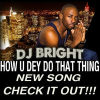 How U Dey Do That Thing — Dj Bright