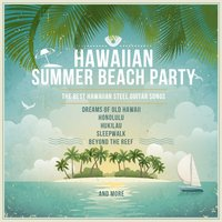 Hawaiian Summer Beach Party, The Best Hawaiian Steel Guitar Songs: Dreams of Old Hawaii, Honolulu, Hukilau, Sleepwalk, Beyond the Reef and More — сборник