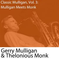 Classic Mulligan, Vol. 3: Mulligan Meets Monk (with Thelonious Monk) — Gerry Mulligan & Thelonious Monk