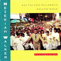 Focus on Glory — Hezekiah Walker, The Love Fellowship Crusade Choir