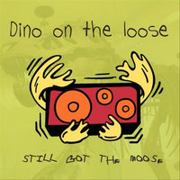 Still Got the Moose — Dino On the Loose