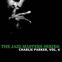 The Jazz Masters Series: Charlie Parker, Vol. 6 — Charlie Parker