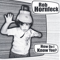 How Do I Know You? — Rob Hornfeck