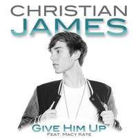 Give Him Up (feat. Macy Kate) — Christian James, Macy Kate