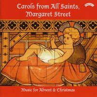 Carols from All Saints, Margaret Street - Music for Advent & Christmas — The Choir of All Saints|Andrew Arthur|conductor Paul Brough